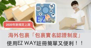 【2020年報關新規定】海外包裹「包裹實名認證制度」5月16日上路,使用EZ WAY註冊簡單便利!