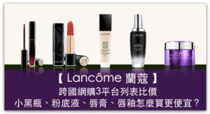 Lancôme 蘭蔻 跨國網購3平台列表比價,小黑瓶、粉底液、唇膏、唇釉怎麼買更便宜?_精選圖片