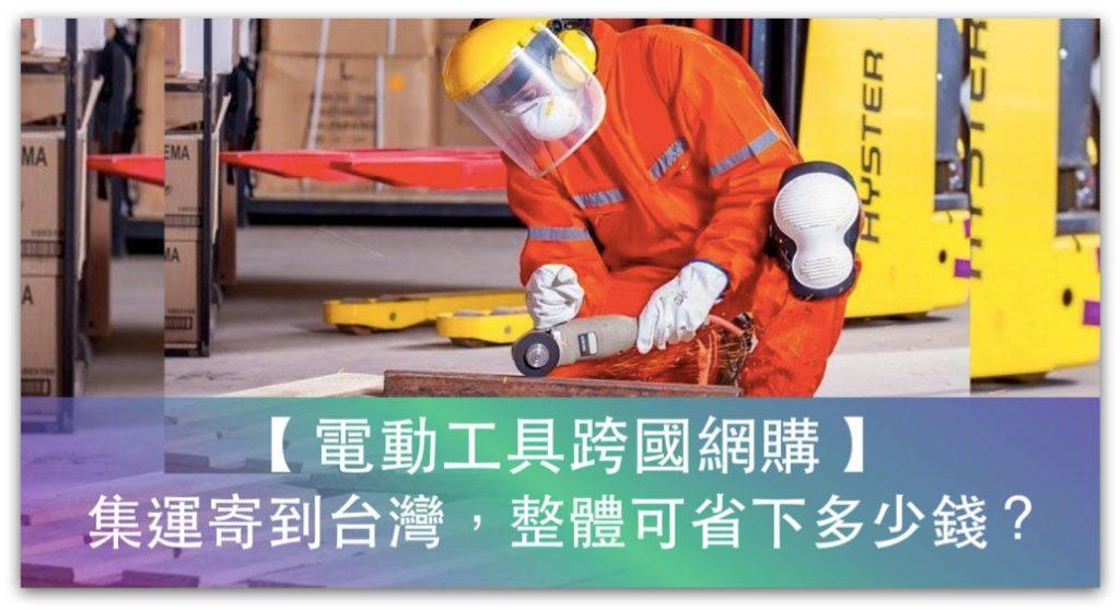 【跨國比價】電動工具跨國網購、集運寄到台灣,整體可省下多少錢?DEWALT得偉、Milwaukee美沃奇、MAKITA牧田_精選圖片